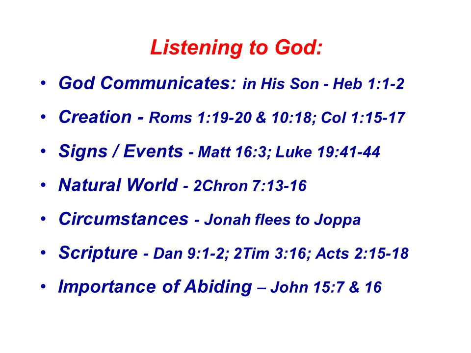 Listening to God: God Communicates: in His Son - Heb 1:1-2 Creation - Roms 1:19-20 & 10:18; Col 1:15-17 Signs / Events - Matt 16:3; Luke 19:41-44 Natural World - 2Chron 7:13-16 Circumstances - Jonah flees to Joppa Scripture - Dan 9:1-2; 2Tim 3:16; Acts 2:15-18 Importance of Abiding – John 15:7 & 16