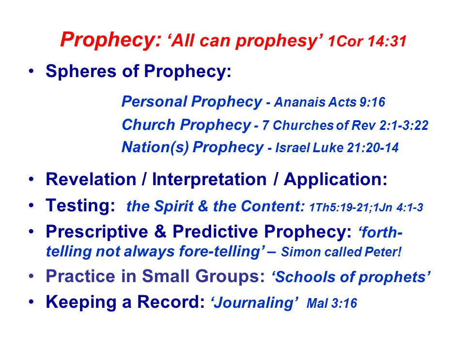 Prophecy: 'All can prophesy' 1Cor 14:31 Spheres of Prophecy: Personal Prophecy - Ananais Acts 9:16 Church Prophecy - 7 Churches of Rev 2:1-3:22 Nation(s) Prophecy - Israel Luke 21:20-14 Revelation / Interpretation / Application: Testing: the Spirit & the Content: 1Th5:19-21;1Jn 4:1-3 Prescriptive & Predictive Prophecy: 'forth- telling not always fore-telling' – Simon called Peter.