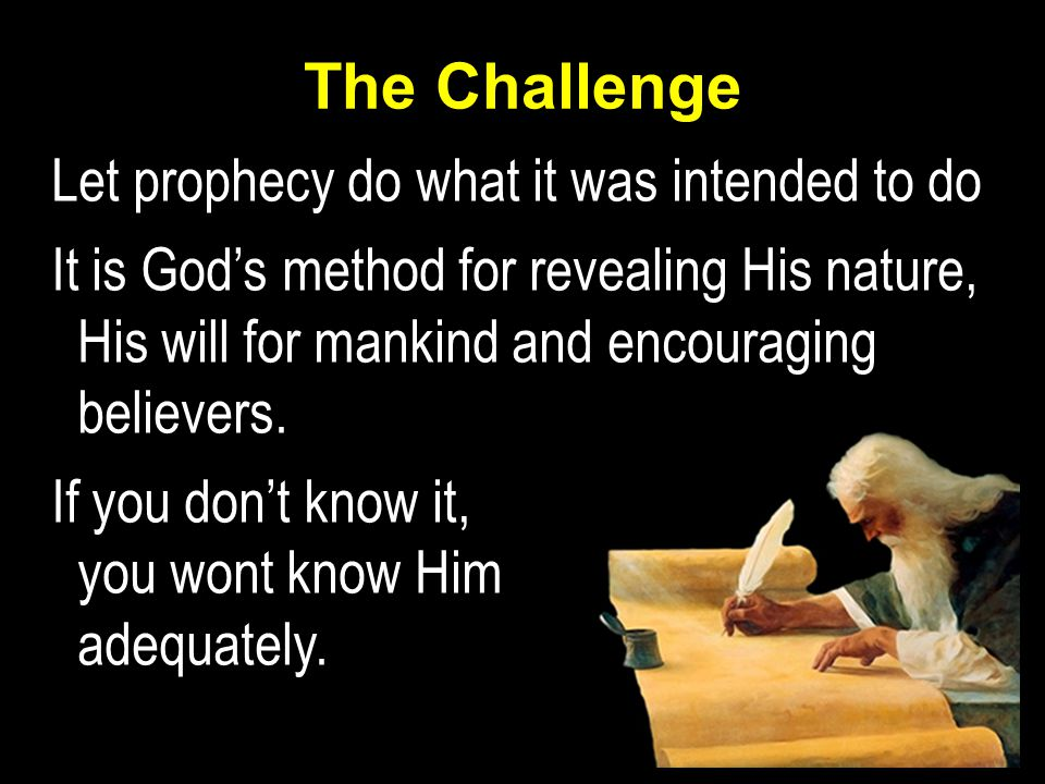 The Challenge Let prophecy do what it was intended to do It is God's method for revealing His nature, His will for mankind and encouraging believers.