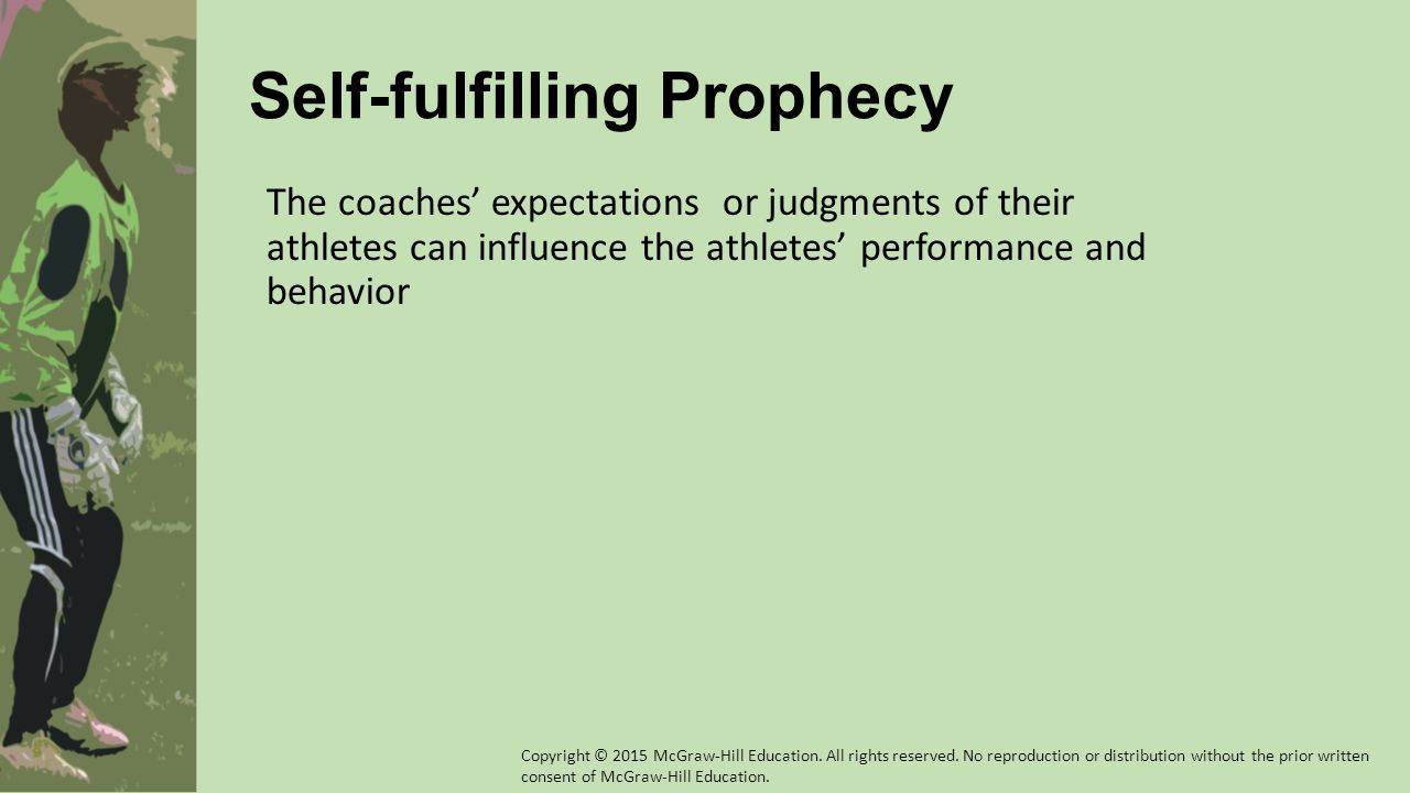 Self-fulfilling Prophecy The coaches' expectations or judgments of their athletes can influence the athletes' performance and behavior Copyright © 201