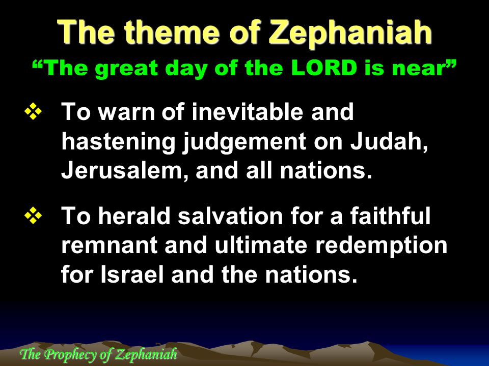 "The Prophecy of Zephaniah ""The great day of the LORD is near""  To warn of inevitable and hastening judgement on Judah, Jerusalem, and all nations. "