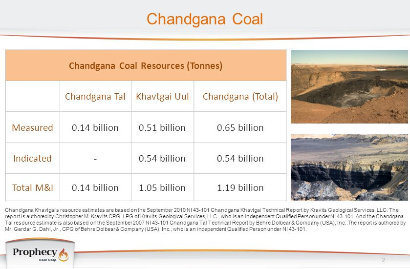Chandgana Coal 2 Chandgana Khavtgai's resource estimates are based on the September 2010 NI 43-101 Chandgana Khavtgai Technical Report by Kravits Geol