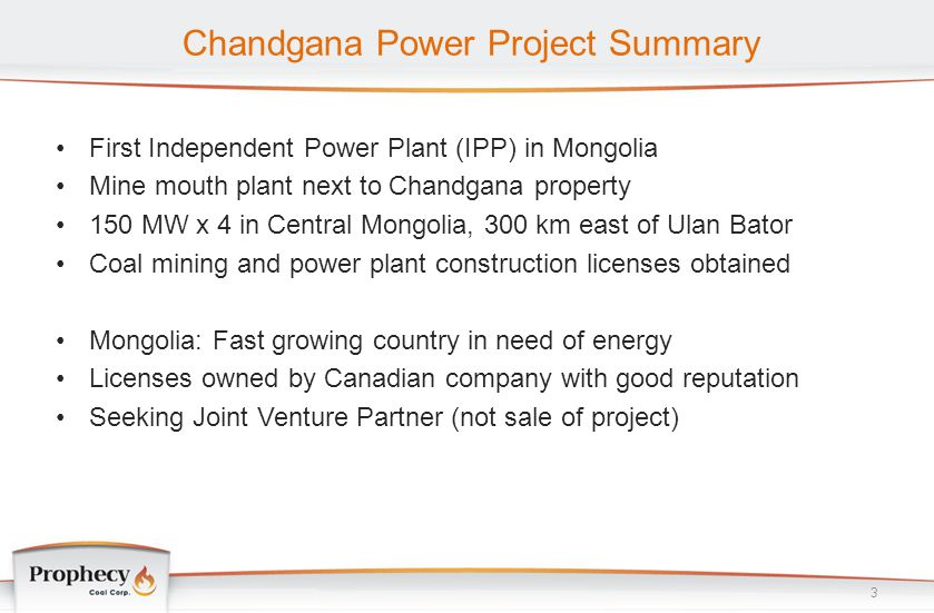 Chandgana Power Project Summary First Independent Power Plant (IPP) in Mongolia Mine mouth plant next to Chandgana property 150 MW x 4 in Central Mong