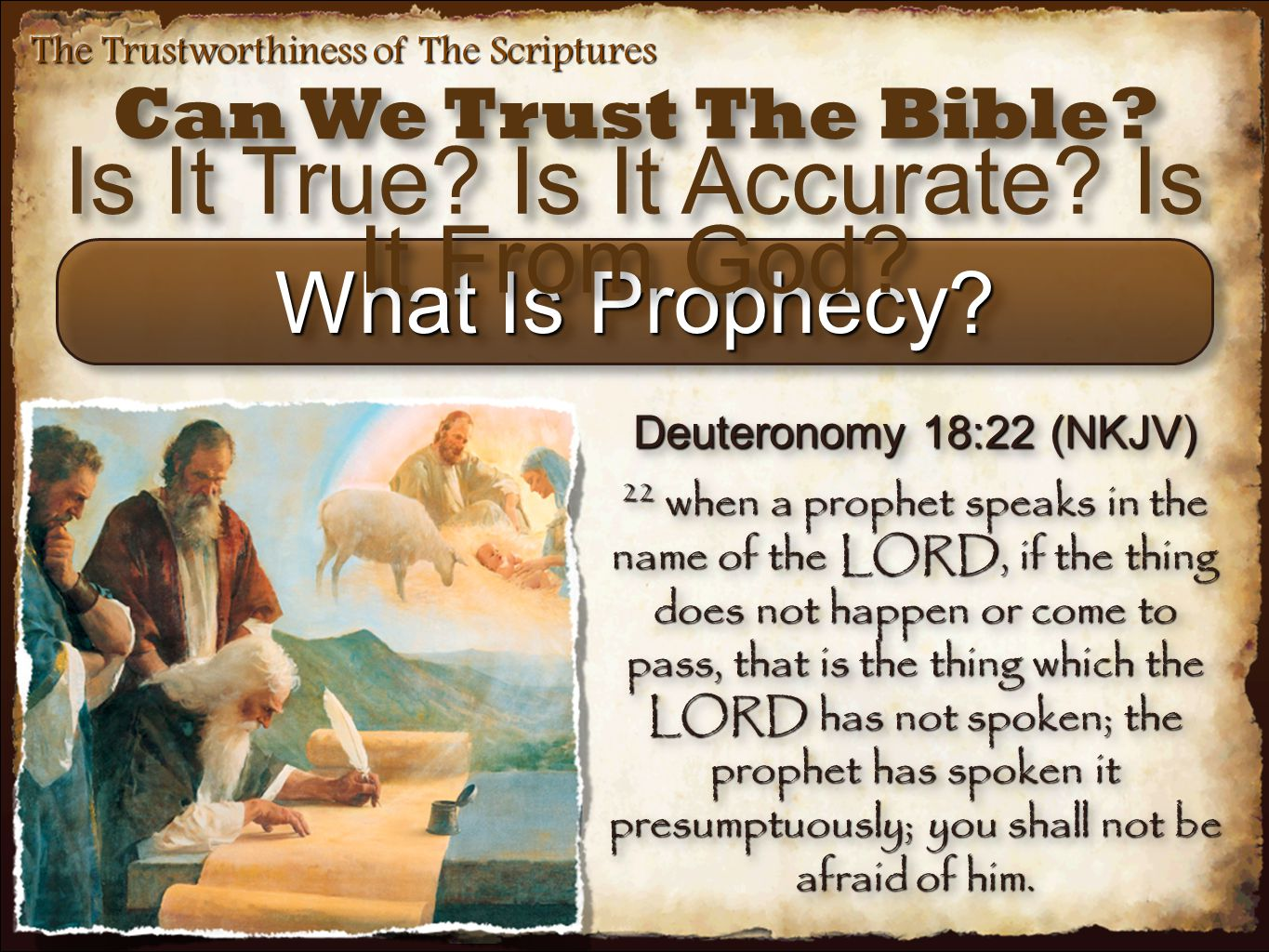 The Trustworthiness of The Scriptures What Is Prophecy? Deuteronomy 18:22 (NKJV) 22 when a prophet speaks in the name of the LORD, if the thing does n