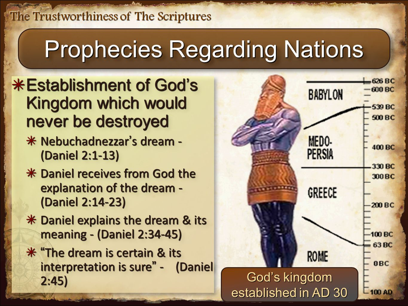 The Trustworthiness of The Scriptures ✴ Establishment of God's Kingdom which would never be destroyed ✴ Nebuchadnezzar ' s dream - (Daniel 2:1-13) ✴ Daniel receives from God the explanation of the dream - (Daniel 2:14-23) ✴ Daniel explains the dream & its meaning - (Daniel 2:34-45) ✴ The dream is certain & its interpretation is sure - (Daniel 2:45) ✴ Establishment of God's Kingdom which would never be destroyed ✴ Nebuchadnezzar ' s dream - (Daniel 2:1-13) ✴ Daniel receives from God the explanation of the dream - (Daniel 2:14-23) ✴ Daniel explains the dream & its meaning - (Daniel 2:34-45) ✴ The dream is certain & its interpretation is sure - (Daniel 2:45) God's kingdom established in AD 30 Prophecies Regarding Nations