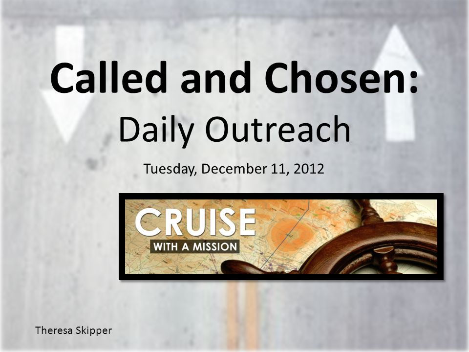 Called and Chosen: Daily Outreach Tuesday, December 11, 2012 Theresa Skipper