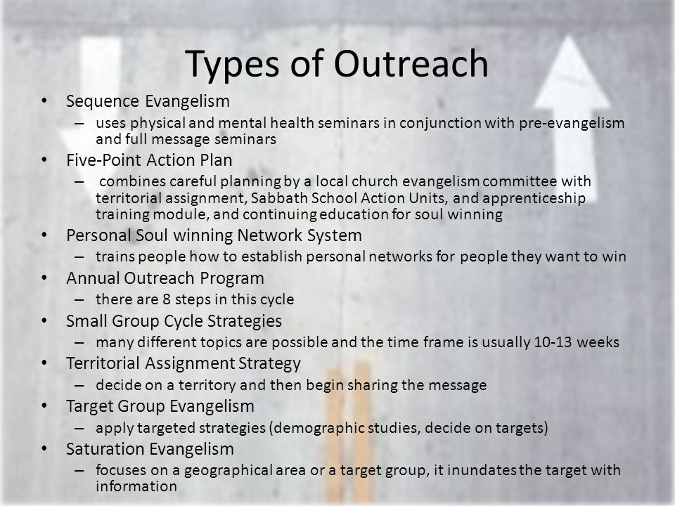 Types of Outreach Sequence Evangelism – uses physical and mental health seminars in conjunction with pre-evangelism and full message seminars Five-Point Action Plan – combines careful planning by a local church evangelism committee with territorial assignment, Sabbath School Action Units, and apprenticeship training module, and continuing education for soul winning Personal Soul winning Network System – trains people how to establish personal networks for people they want to win Annual Outreach Program – there are 8 steps in this cycle Small Group Cycle Strategies – many different topics are possible and the time frame is usually 10-13 weeks Territorial Assignment Strategy – decide on a territory and then begin sharing the message Target Group Evangelism – apply targeted strategies (demographic studies, decide on targets) Saturation Evangelism – focuses on a geographical area or a target group, it inundates the target with information