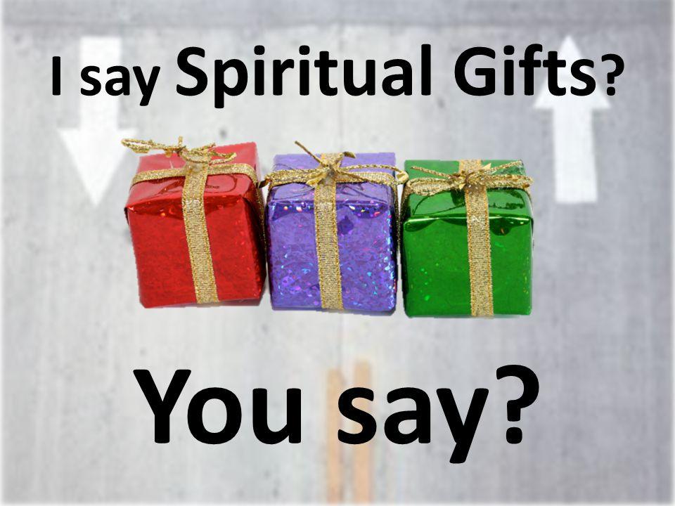 I say Spiritual Gifts You say