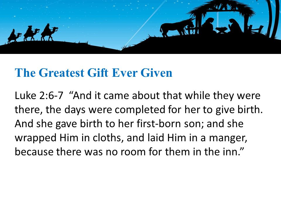 Luke 2:6-7 And it came about that while they were there, the days were completed for her to give birth.