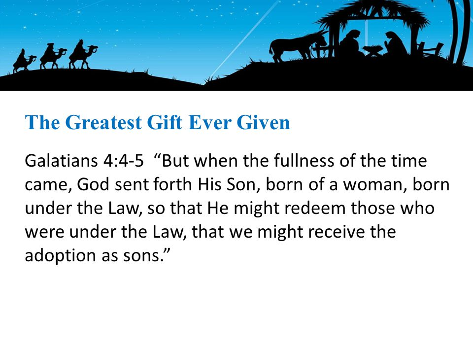 Galatians 4:4-5 But when the fullness of the time came, God sent forth His Son, born of a woman, born under the Law, so that He might redeem those who were under the Law, that we might receive the adoption as sons. The Greatest Gift Ever Given