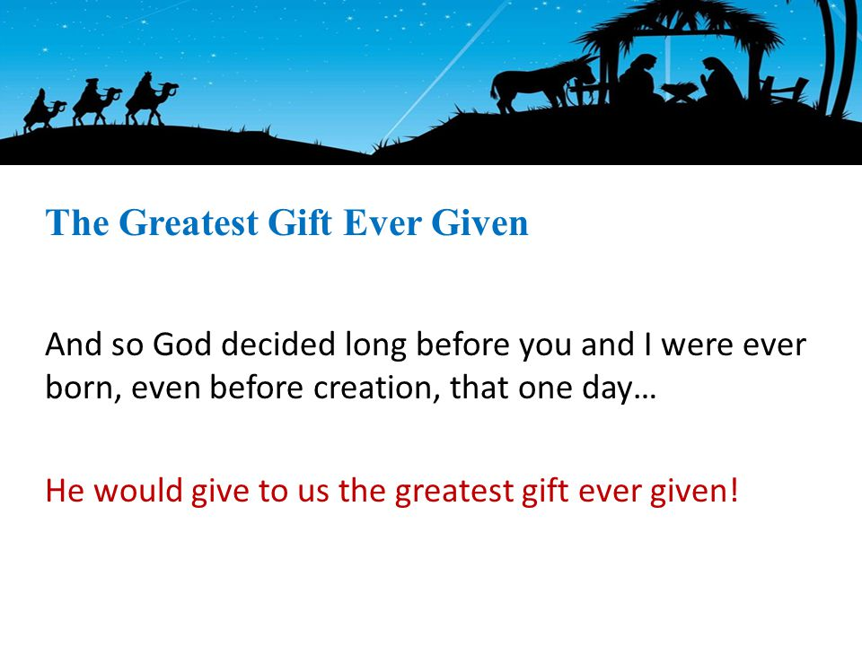 And so God decided long before you and I were ever born, even before creation, that one day… He would give to us the greatest gift ever given.