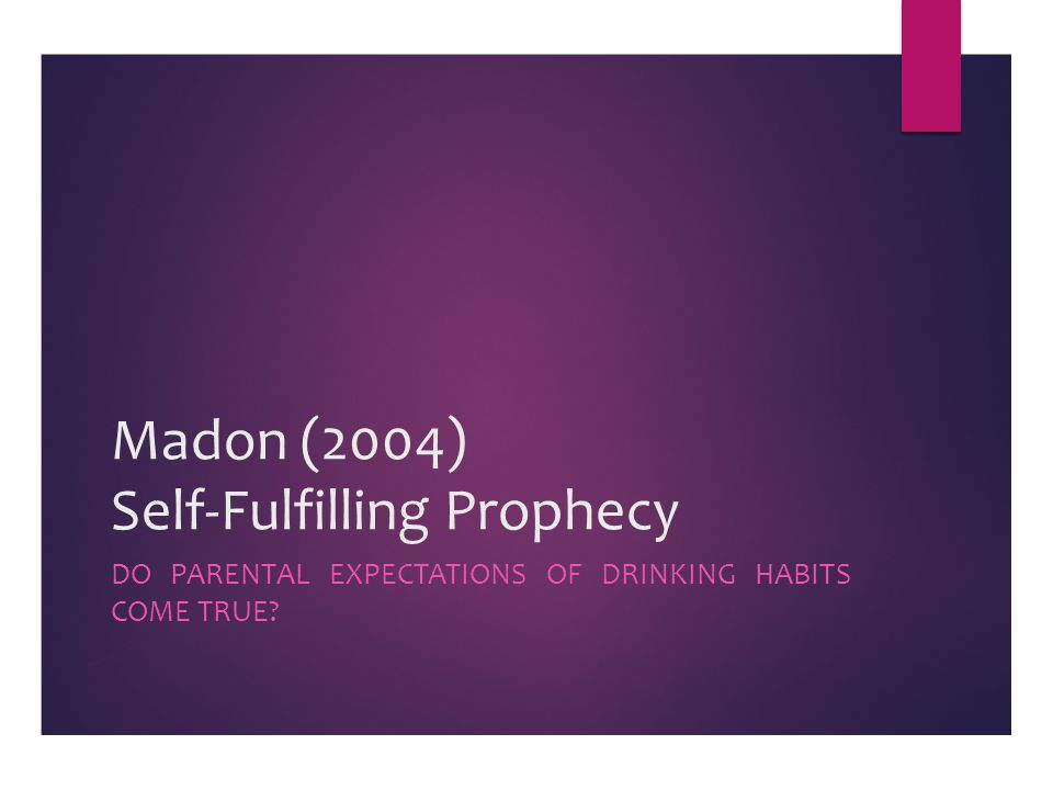Madon (2004) Self-Fulfilling Prophecy DO PARENTAL EXPECTATIONS OF DRINKING HABITS COME TRUE?