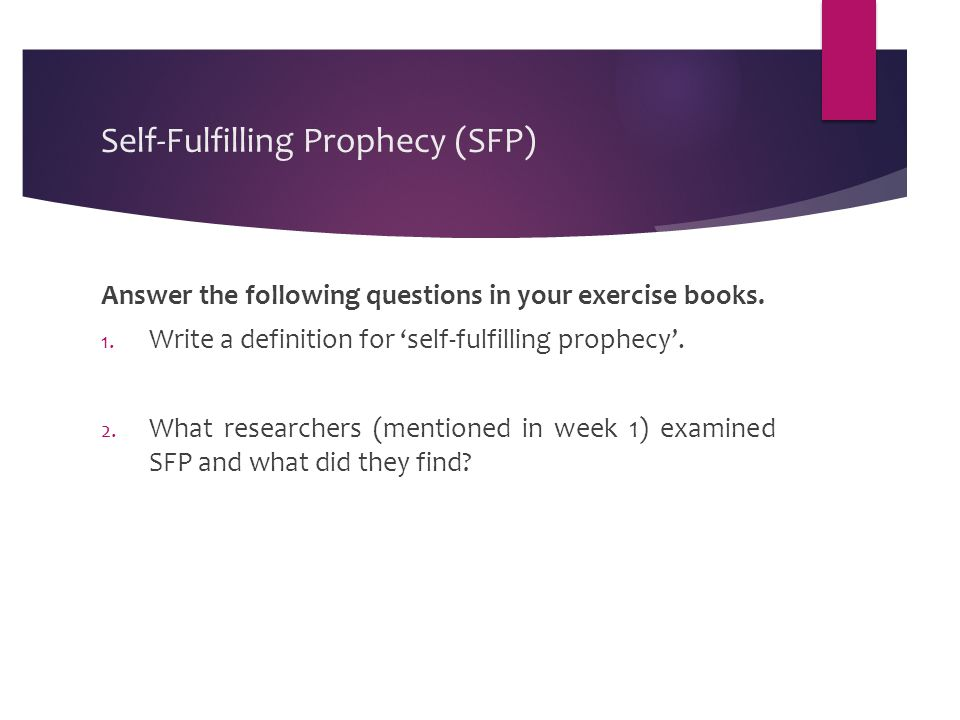 Self-Fulfilling Prophecy (SFP) Answer the following questions in your exercise books. 1. Write a definition for 'self-fulfilling prophecy'. 2. What re