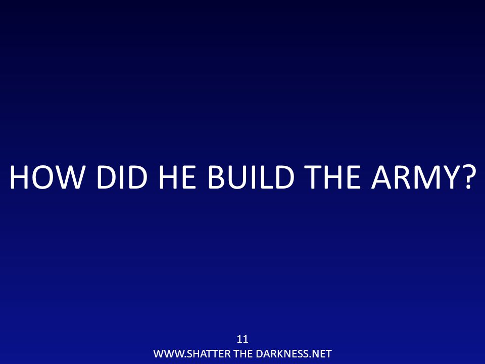 11 WWW.SHATTER THE DARKNESS.NET HOW DID HE BUILD THE ARMY?