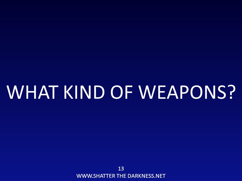 13 WWW.SHATTER THE DARKNESS.NET WHAT KIND OF WEAPONS?