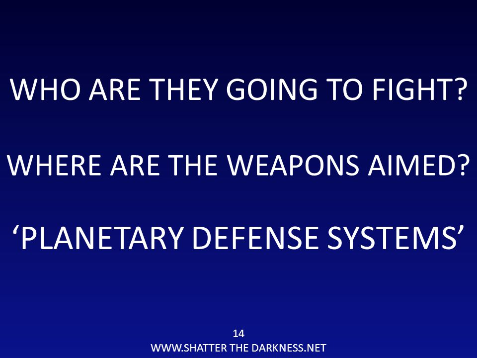 14 WWW.SHATTER THE DARKNESS.NET WHO ARE THEY GOING TO FIGHT? 'PLANETARY DEFENSE SYSTEMS' WHERE ARE THE WEAPONS AIMED?