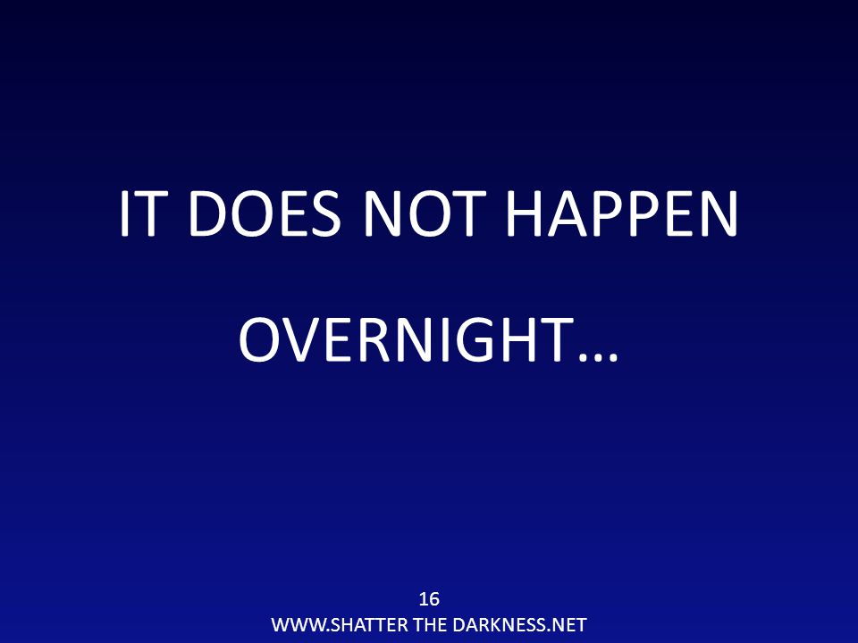 IT DOES NOT HAPPEN OVERNIGHT… 16 WWW.SHATTER THE DARKNESS.NET