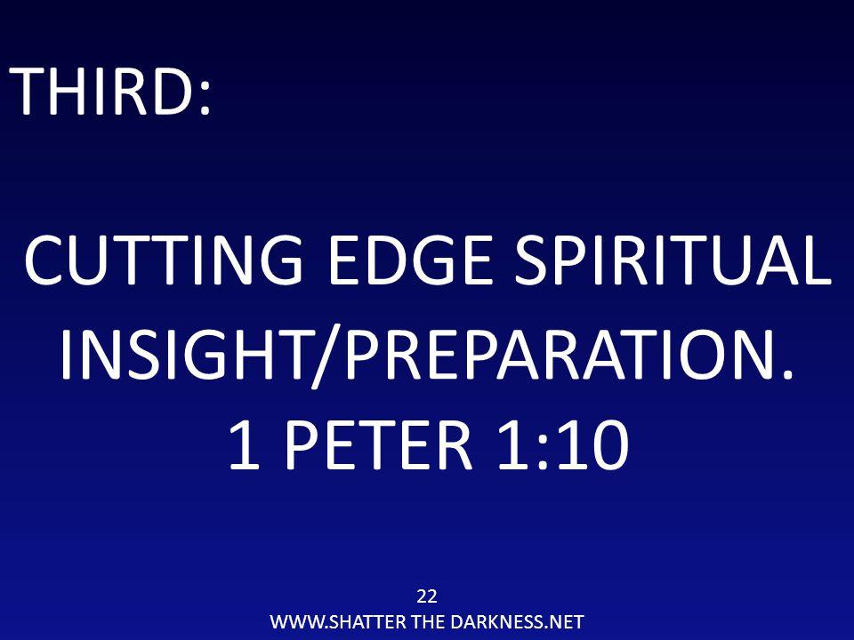 22 WWW.SHATTER THE DARKNESS.NET THIRD: CUTTING EDGE SPIRITUAL INSIGHT/PREPARATION. 1 PETER 1:10