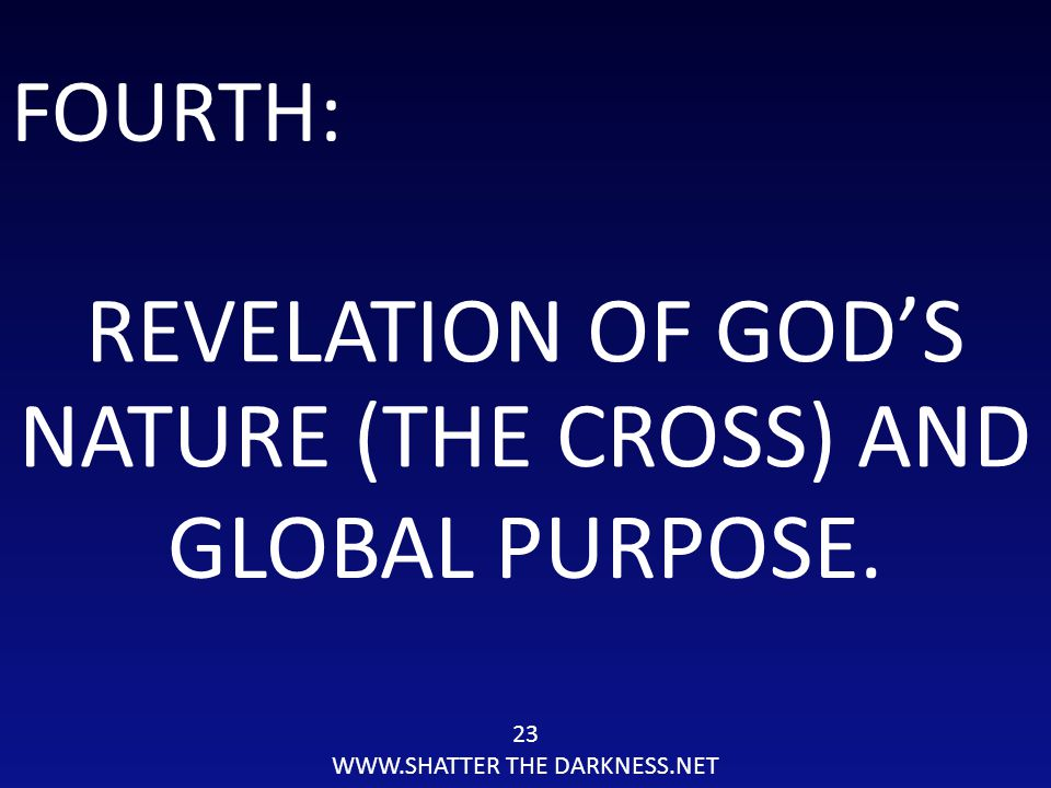 23 WWW.SHATTER THE DARKNESS.NET FOURTH: REVELATION OF GOD'S NATURE (THE CROSS) AND GLOBAL PURPOSE.