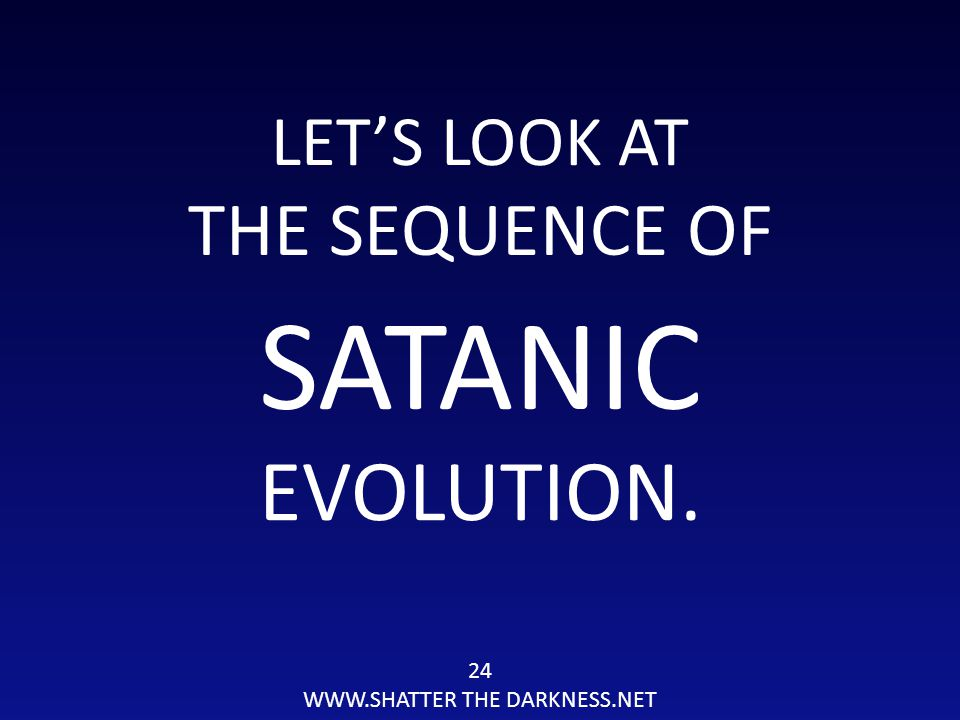 LET'S LOOK AT THE SEQUENCE OF 24 WWW.SHATTER THE DARKNESS.NET SATANIC EVOLUTION.
