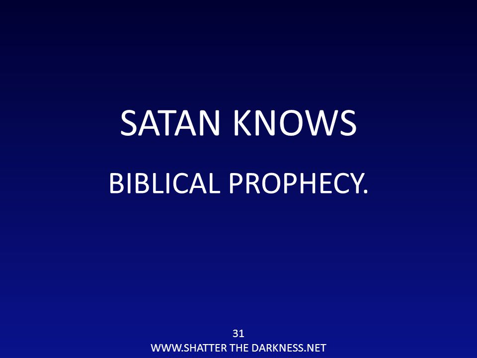 31 WWW.SHATTER THE DARKNESS.NET SATAN KNOWS BIBLICAL PROPHECY.