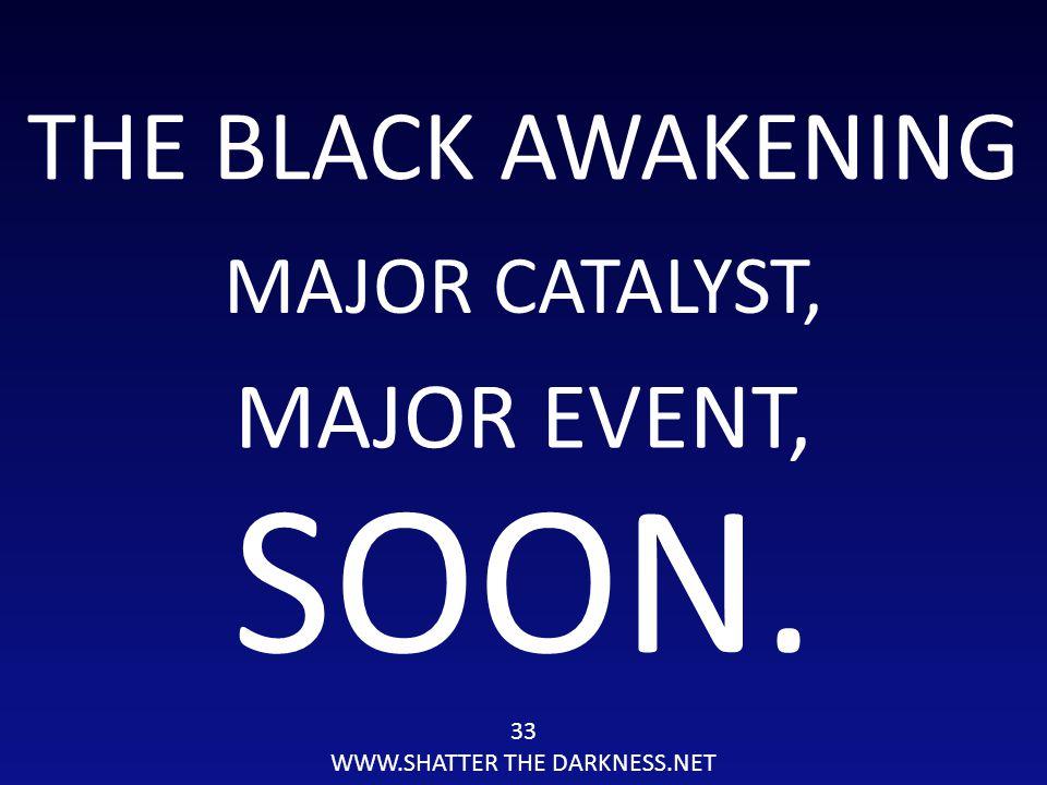THE BLACK AWAKENING MAJOR CATALYST, 33 WWW.SHATTER THE DARKNESS.NET SOON. MAJOR EVENT,