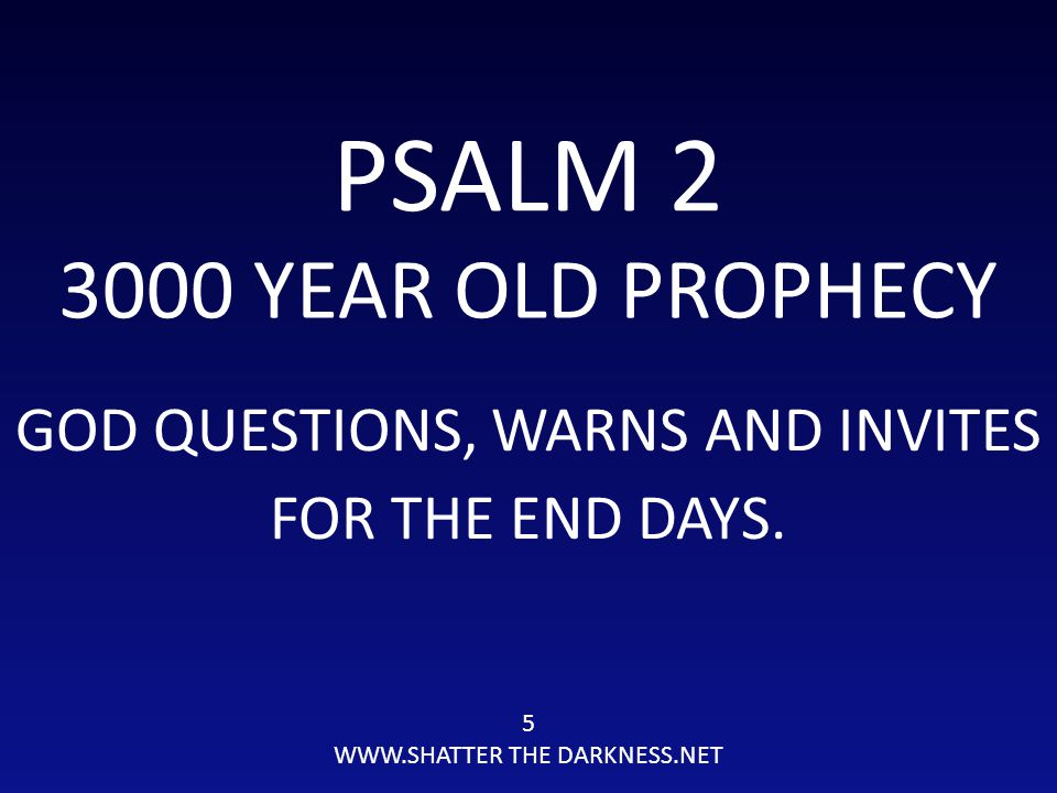PSALM 2 3000 YEAR OLD PROPHECY GOD QUESTIONS, WARNS AND INVITES 5 WWW.SHATTER THE DARKNESS.NET FOR THE END DAYS.