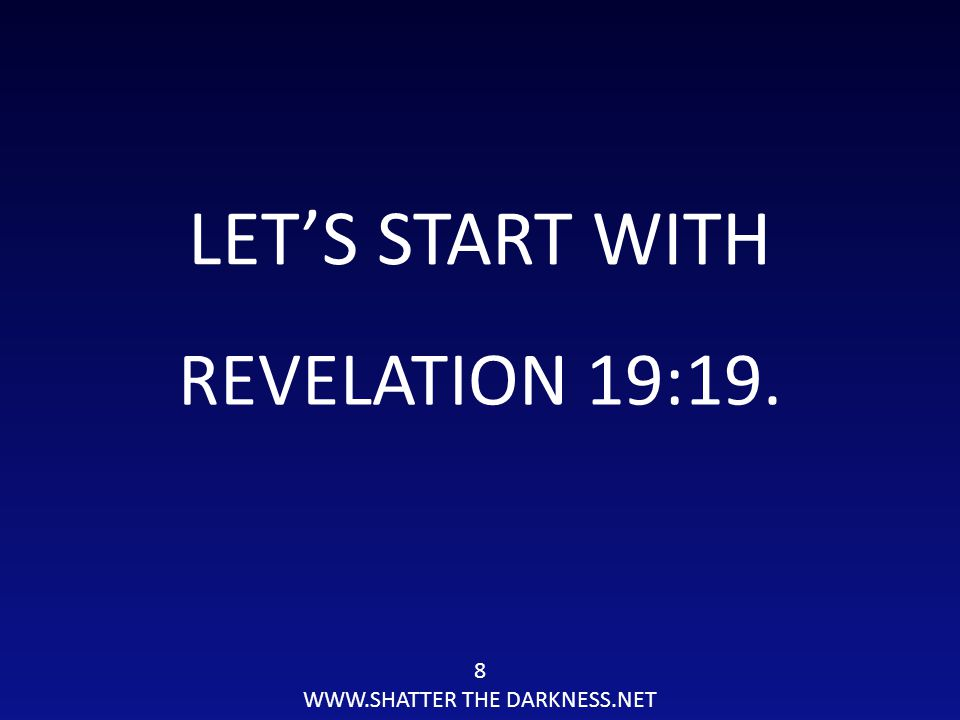 LET'S START WITH REVELATION 19:19. 8 WWW.SHATTER THE DARKNESS.NET