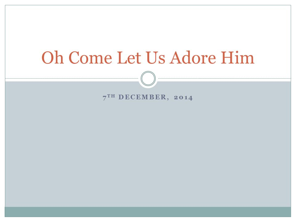 7 TH DECEMBER, 2014 Oh Come Let Us Adore Him