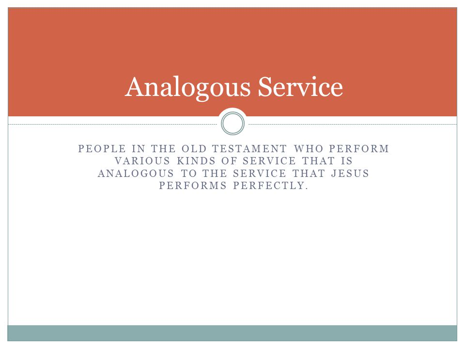PEOPLE IN THE OLD TESTAMENT WHO PERFORM VARIOUS KINDS OF SERVICE THAT IS ANALOGOUS TO THE SERVICE THAT JESUS PERFORMS PERFECTLY.