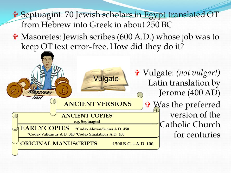 Septuagint: 70 Jewish scholars in Egypt translated OT from Hebrew into Greek in about 250 BC  Masoretes: Jewish scribes (600 A.D.) whose job was to