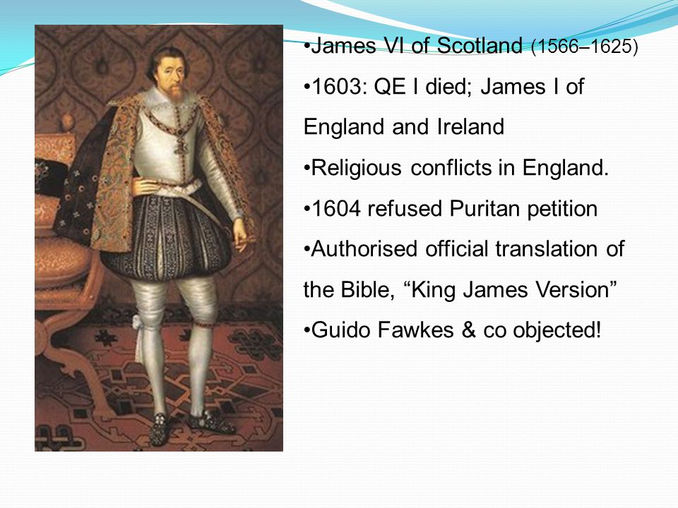 James VI of Scotland (1566–1625) 1603: QE I died; James I of England and Ireland Religious conflicts in England. 1604 refused Puritan petition Authori
