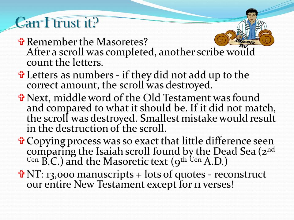 Can I trust it?  Remember the Masoretes? After a scroll was completed, another scribe would count the letters.  Letters as numbers - if they did not