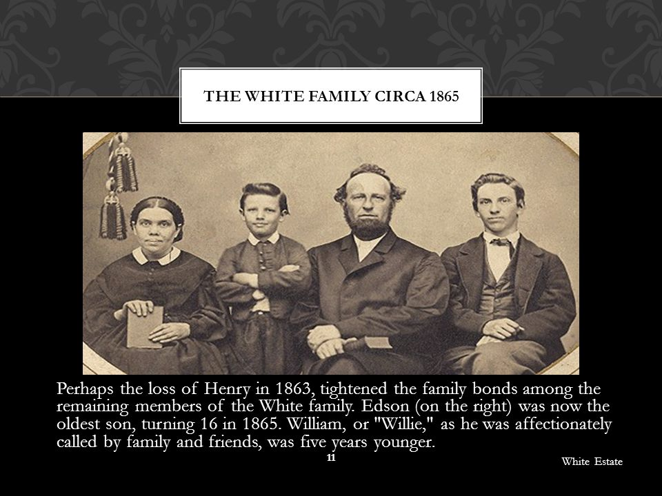 Perhaps the loss of Henry in 1863, tightened the family bonds among the remaining members of the White family. Edson (on the right) was now the oldest