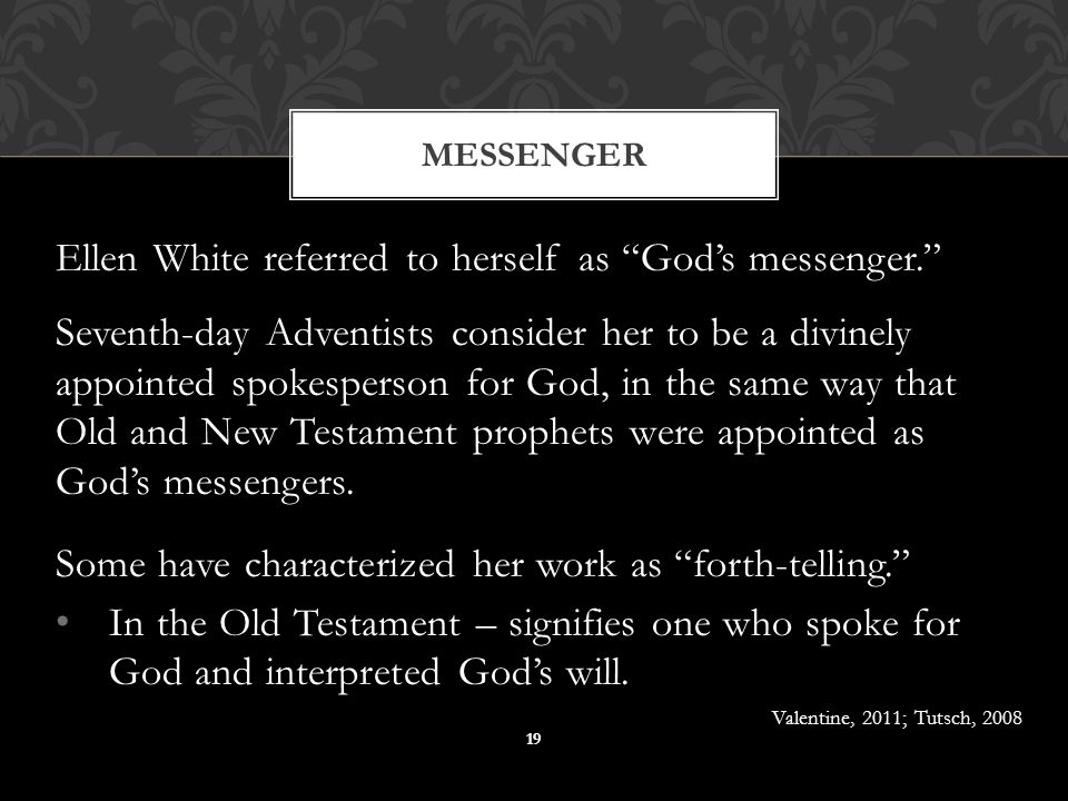Ellen White referred to herself as God's messenger. Seventh-day Adventists consider her to be a divinely appointed spokesperson for God, in the same way that Old and New Testament prophets were appointed as God's messengers.