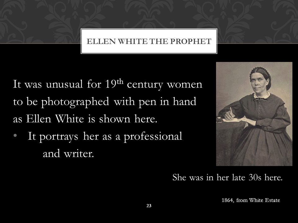 It was unusual for 19 th century women to be photographed with pen in hand as Ellen White is shown here. It portrays her as a professional and writer.