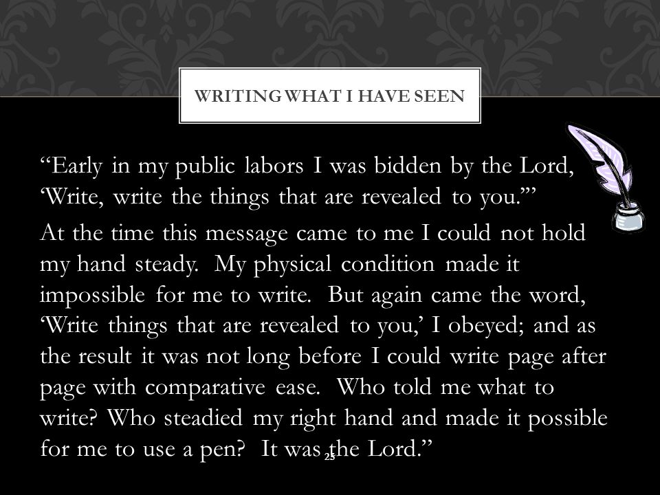 """""""Early in my public labors I was bidden by the Lord, 'Write, write the things that are revealed to you.'"""" At the time this message came to me I could"""