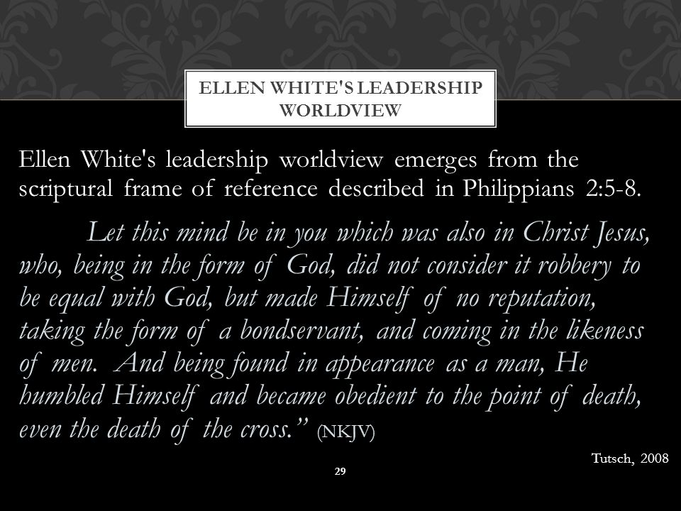 Ellen White s leadership worldview emerges from the scriptural frame of reference described in Philippians 2:5-8.