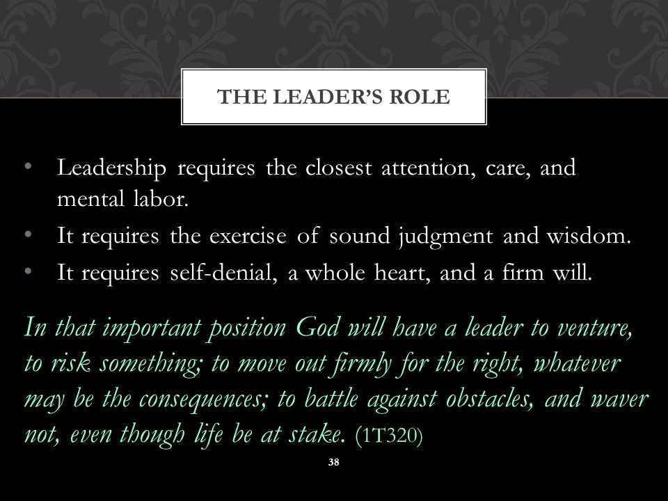 Leadership requires the closest attention, care, and mental labor.
