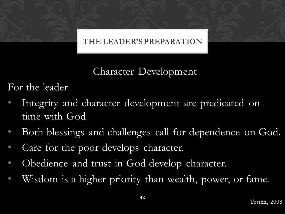Character Development For the leader Integrity and character development are predicated on time with God Both blessings and challenges call for depend