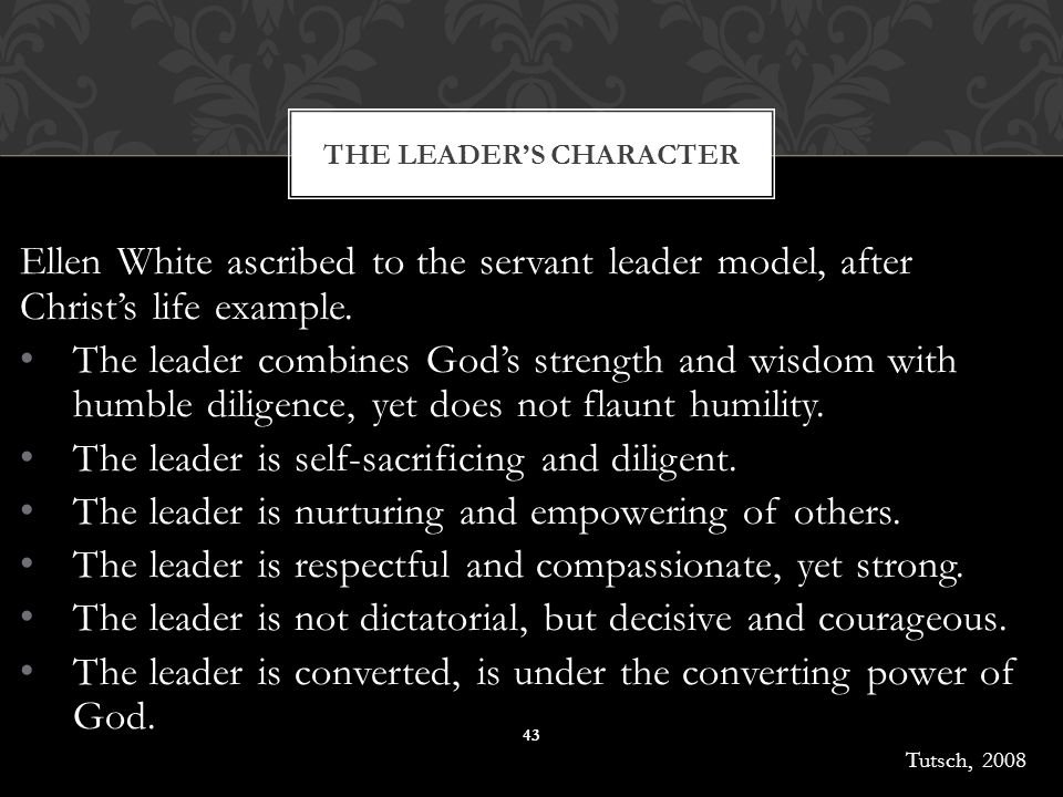 Ellen White ascribed to the servant leader model, after Christ's life example. The leader combines God's strength and wisdom with humble diligence, ye
