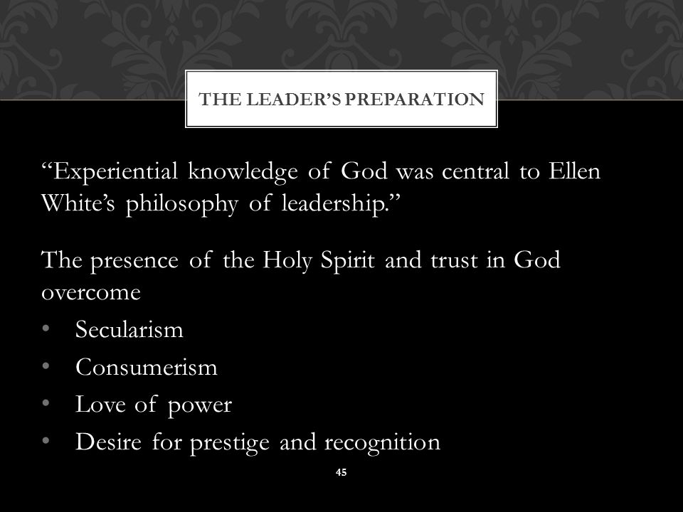Experiential knowledge of God was central to Ellen White's philosophy of leadership. The presence of the Holy Spirit and trust in God overcome Secularism Consumerism Love of power Desire for prestige and recognition THE LEADER'S PREPARATION 45
