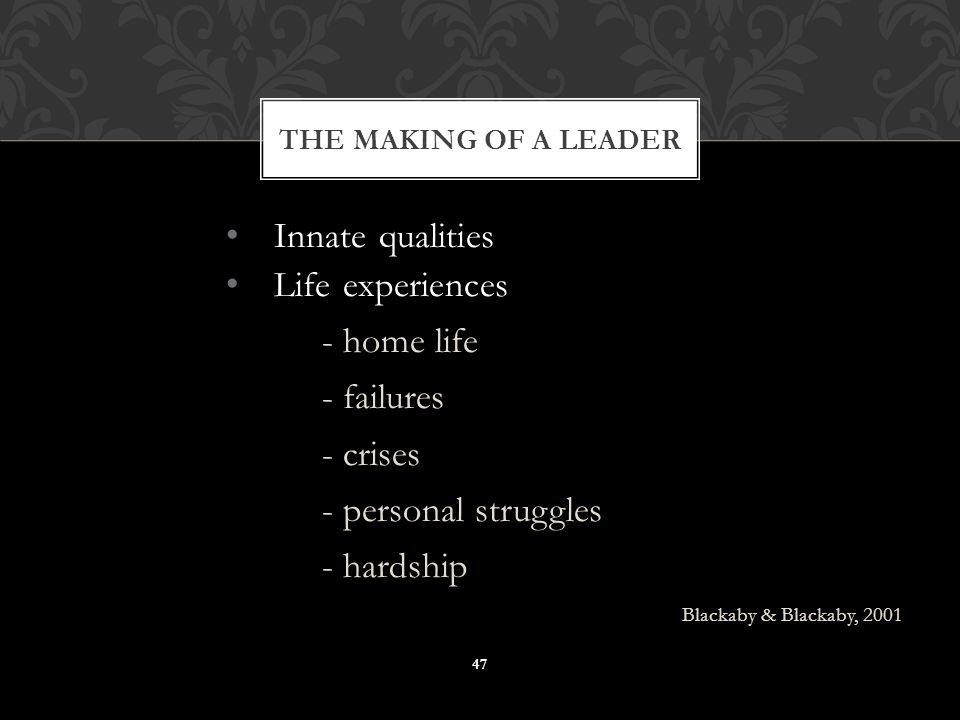 Innate qualities Life experiences - home life - failures - crises - personal struggles - hardship Blackaby & Blackaby, 2001 THE MAKING OF A LEADER 47