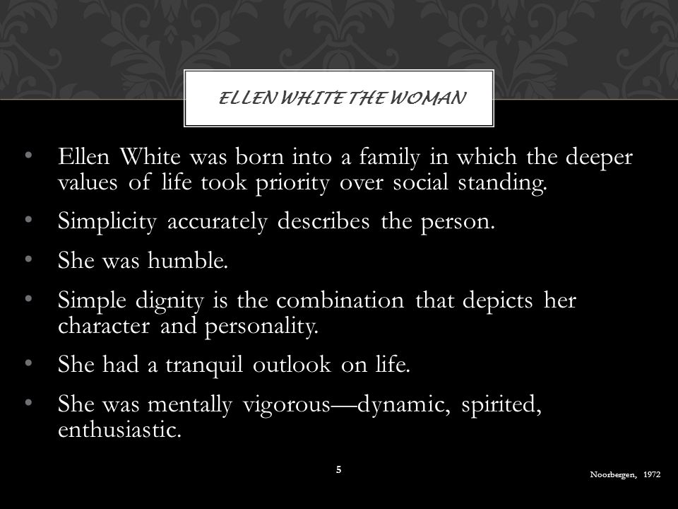 Ellen White was born into a family in which the deeper values of life took priority over social standing. Simplicity accurately describes the person.