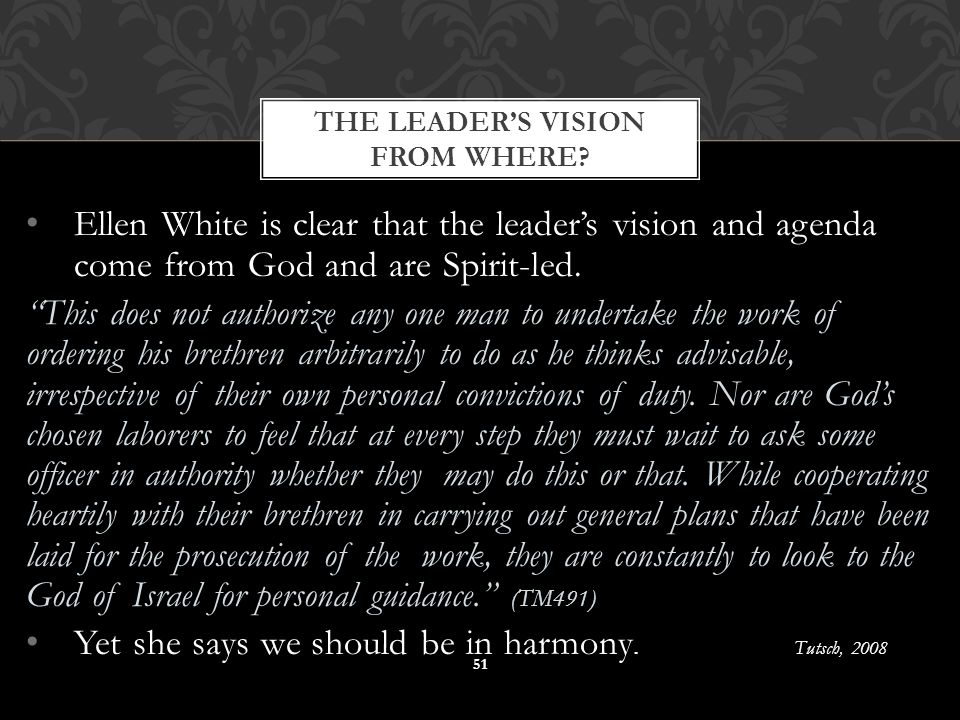 """Ellen White is clear that the leader's vision and agenda come from God and are Spirit-led. """"This does not authorize any one man to undertake the work"""
