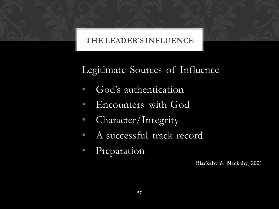 Legitimate Sources of Influence God's authentication Encounters with God Character/Integrity A successful track record Preparation Blackaby & Blackaby, 2001 THE LEADER'S INFLUENCE 57