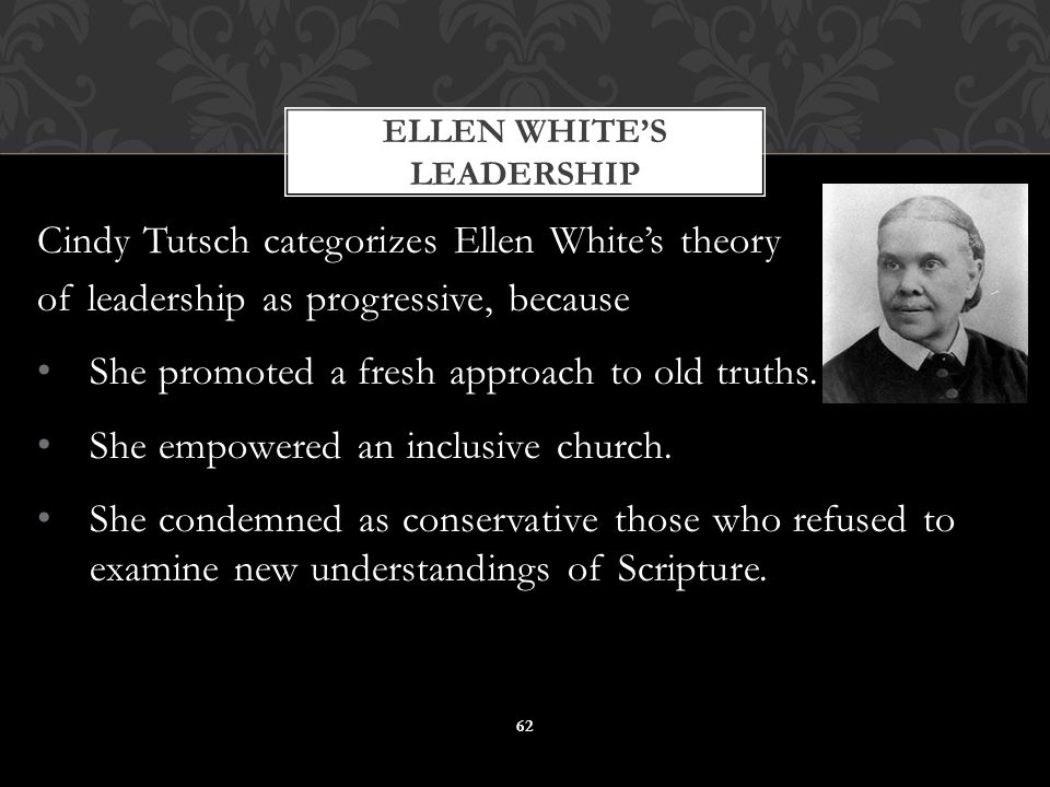 Cindy Tutsch categorizes Ellen White's theory of leadership as progressive, because She promoted a fresh approach to old truths. She empowered an incl