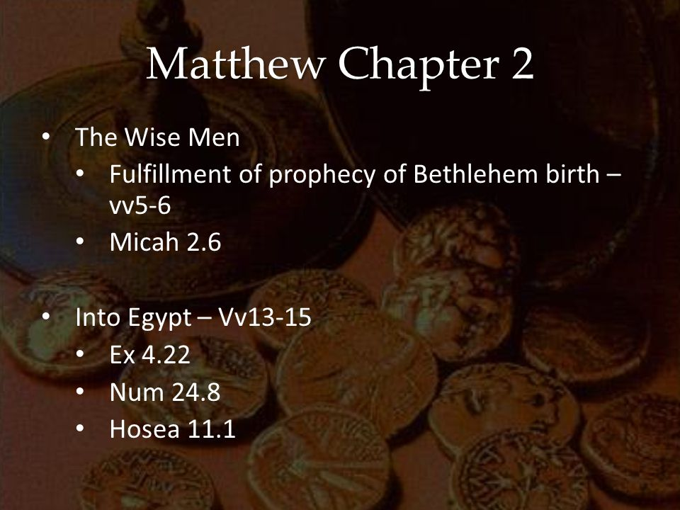 Matthew Chapter 2 The Wise Men Fulfillment of prophecy of Bethlehem birth – vv5-6 Micah 2.6 Into Egypt – Vv13-15 Ex 4.22 Num 24.8 Hosea 11.1