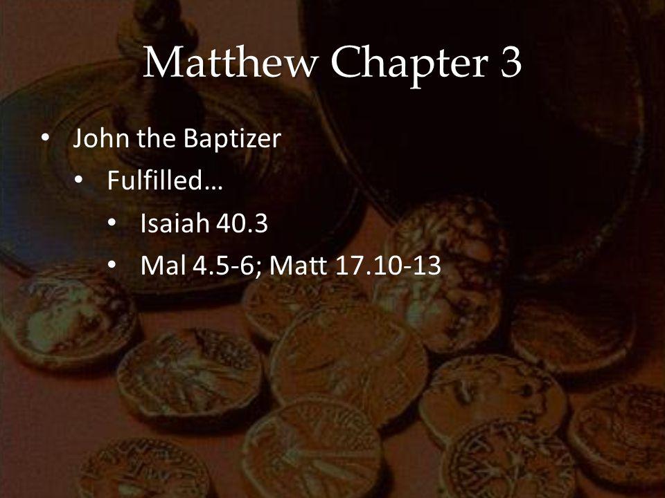 Matthew Chapter 3 John the Baptizer Fulfilled… Isaiah 40.3 Mal 4.5-6; Matt 17.10-13