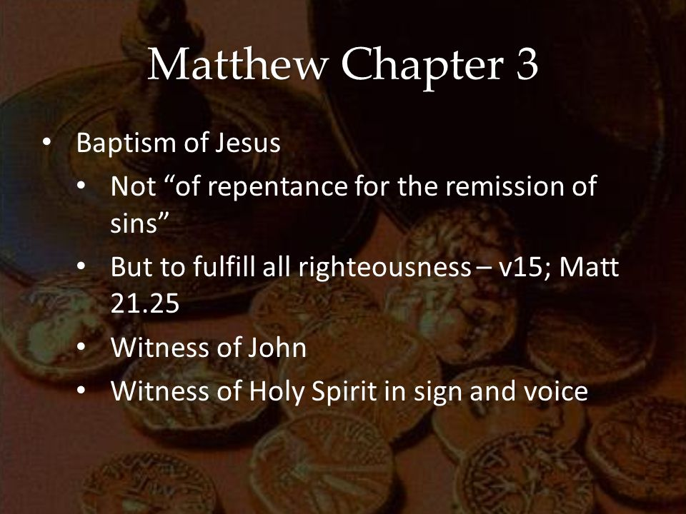 Matthew Chapter 3 Baptism of Jesus Not of repentance for the remission of sins But to fulfill all righteousness – v15; Matt 21.25 Witness of John Witness of Holy Spirit in sign and voice